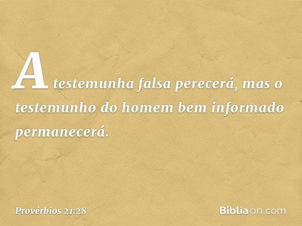 A testemunha falsa perecerá, mas o testemunho do homem bem informado permanecerá. -- Provérbios 21:28