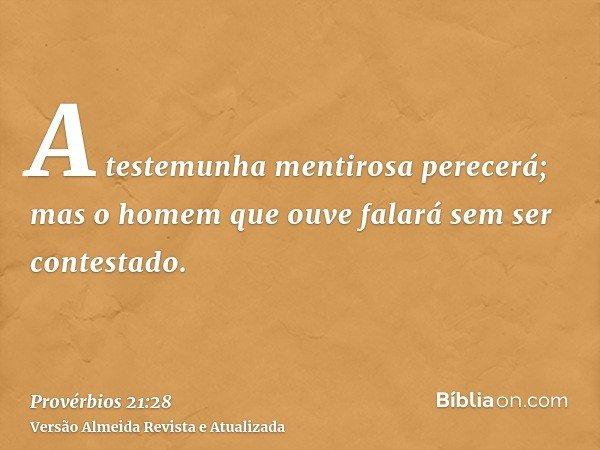 A testemunha mentirosa perecerá; mas o homem que ouve falará sem ser contestado.