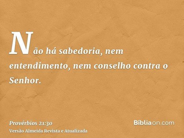Não há sabedoria, nem entendimento, nem conselho contra o Senhor.