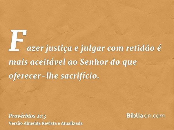 Fazer justiça e julgar com retidão é mais aceitável ao Senhor do que oferecer-lhe sacrifício.