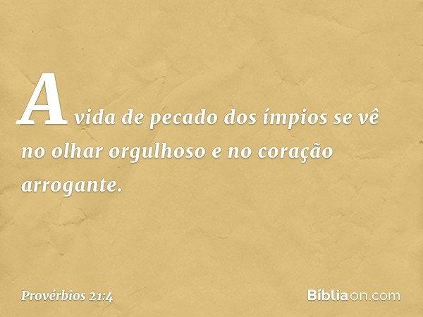 A vida de pecado dos ímpios se vê no olhar orgulhoso e no coração arrogante. -- Provérbios 21:4