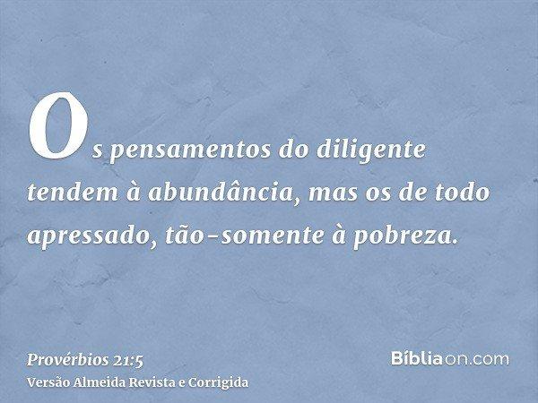Os pensamentos do diligente tendem à abundância, mas os de todo apressado, tão-somente à pobreza.
