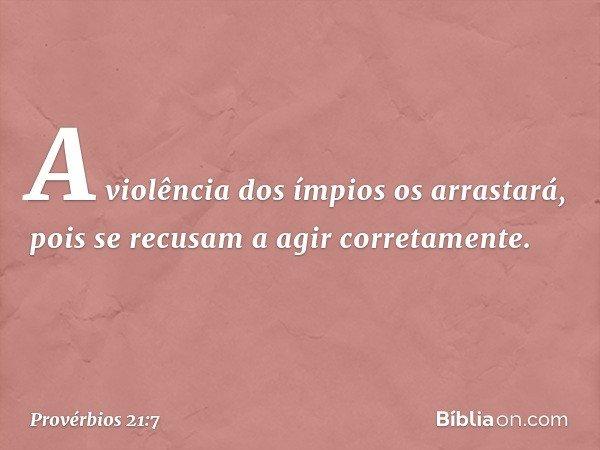 A violência dos ímpios os arrastará, pois se recusam a agir corretamente. -- Provérbios 21:7