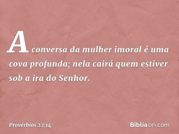 A conversa da mulher imoral é uma cova profunda; nela cairá quem estiver sob a ira do Senhor. -- Provérbios 22:14