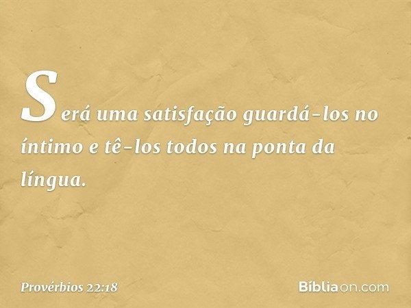 Será uma satisfação guardá-los no íntimo e tê-los todos na ponta da língua. -- Provérbios 22:18