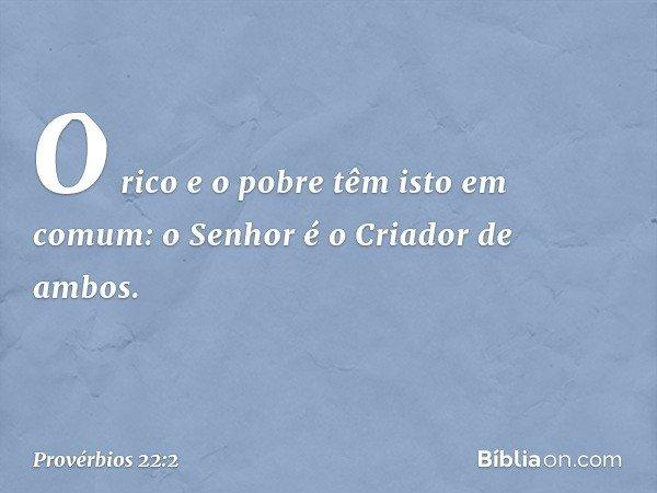 O rico e o pobre têm isto em comum: o Senhor é o Criador de ambos. -- Provérbios 22:2
