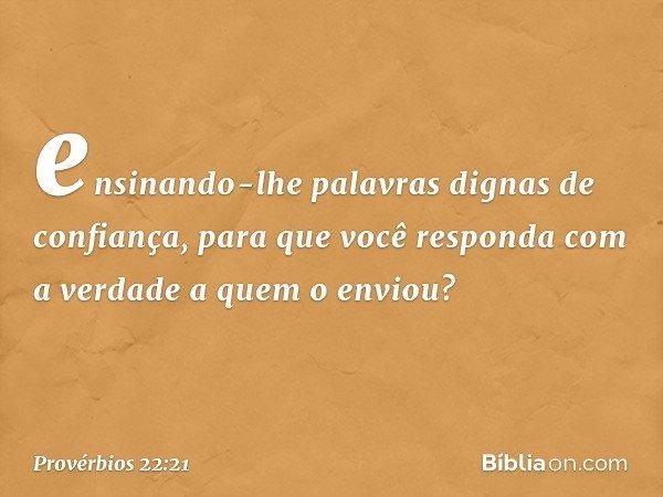 ensinando-lhe palavras dignas de confiança, para que você responda com a verdade a quem o enviou? -- Provérbios 22:21