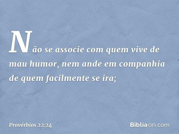 Não se associe com quem vive de mau humor, nem ande em companhia de quem facilmente se ira; -- Provérbios 22:24