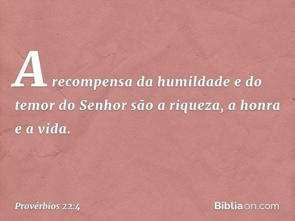 A recompensa da humildade e do temor do Senhor são a riqueza, a honra e a vida. -- Provérbios 22:4