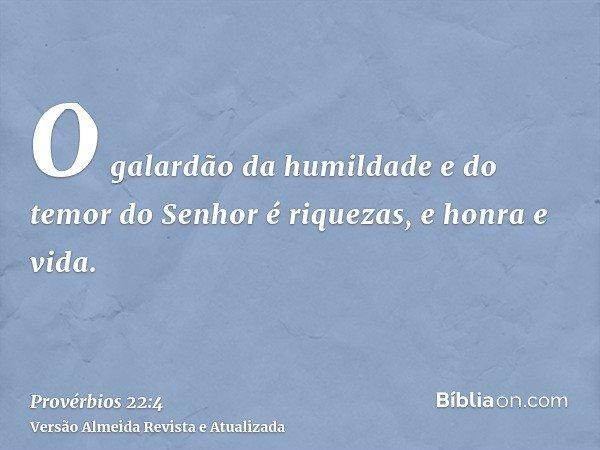 O galardão da humildade e do temor do Senhor é riquezas, e honra e vida.