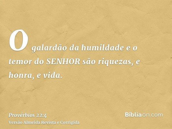 O galardão da humildade e o temor do SENHOR são riquezas, e honra, e vida.