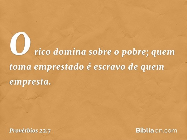 O rico domina sobre o pobre; quem toma emprestado é escravo de quem empresta. -- Provérbios 22:7