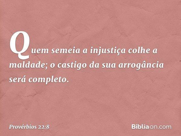 Quem semeia a injustiça colhe a maldade; o castigo da sua arrogância será completo. -- Provérbios 22:8