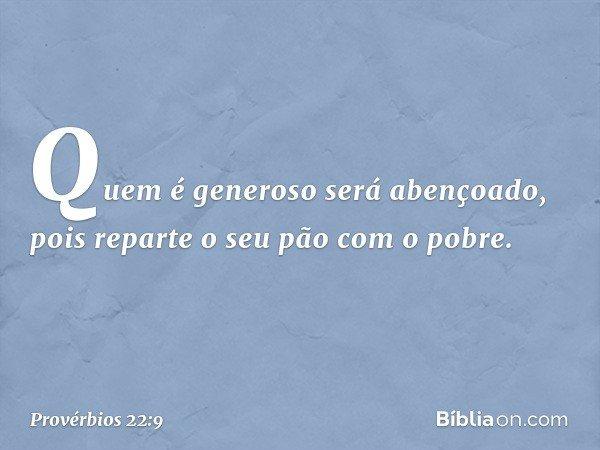 Quem é generoso será abençoado, pois reparte o seu pão com o pobre. -- Provérbios 22:9
