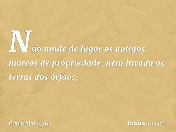 Não mude de lugar os antigos marcos de propriedade, nem invada as terras dos órfãos, -- Provérbios 23:10