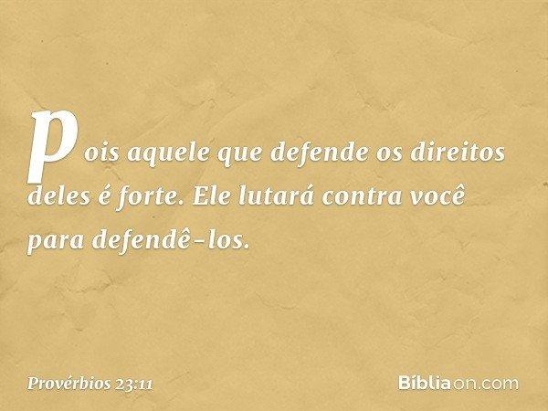 pois aquele que defende os direitos deles é forte. Ele lutará contra você para defendê-los. -- Provérbios 23:11