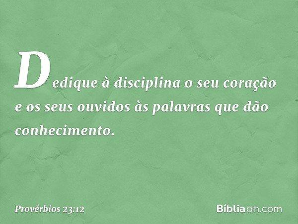 Dedique à disciplina o seu coração e os seus ouvidos às palavras que dão conhecimento. -- Provérbios 23:12