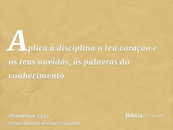 Aplica à disciplina o teu coração e os teus ouvidos, às palavras do conhecimento.