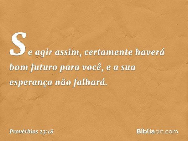 Se agir assim, certamente haverá bom futuro para você, e a sua esperança não falhará. -- Provérbios 23:18