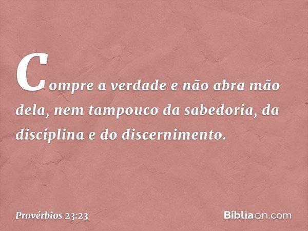 Compre a verdade e não abra mão dela, nem tampouco da sabedoria, da disciplina e do discernimento. -- Provérbios 23:23