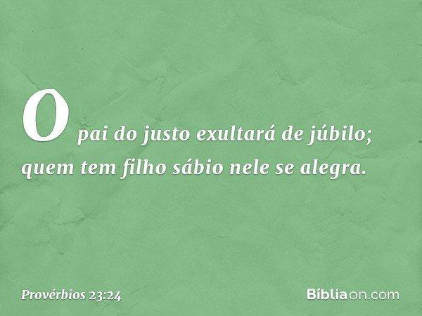 O pai do justo exultará de júbilo; quem tem filho sábio nele se alegra. -- Provérbios 23:24