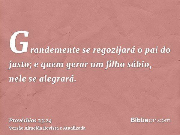 Grandemente se regozijará o pai do justo; e quem gerar um filho sábio, nele se alegrará.
