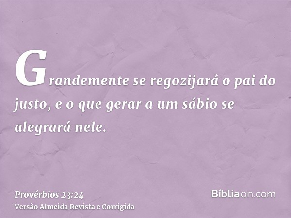 Grandemente se regozijará o pai do justo, e o que gerar a um sábio se alegrará nele.