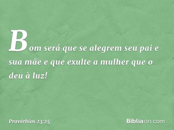 Bom será que se alegrem seu pai e sua mãe e que exulte a mulher que o deu à luz! -- Provérbios 23:25