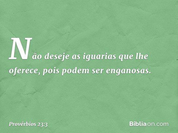 Não deseje as iguarias que lhe oferece, pois podem ser enganosas. -- Provérbios 23:3