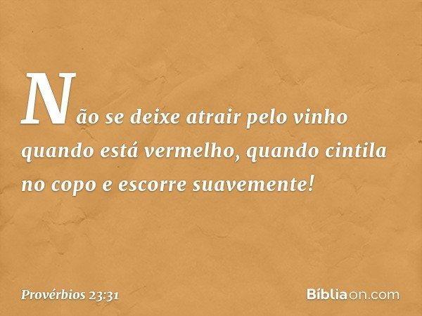 Não se deixe atrair pelo vinho quando está vermelho, quando cintila no copo e escorre suavemente! -- Provérbios 23:31