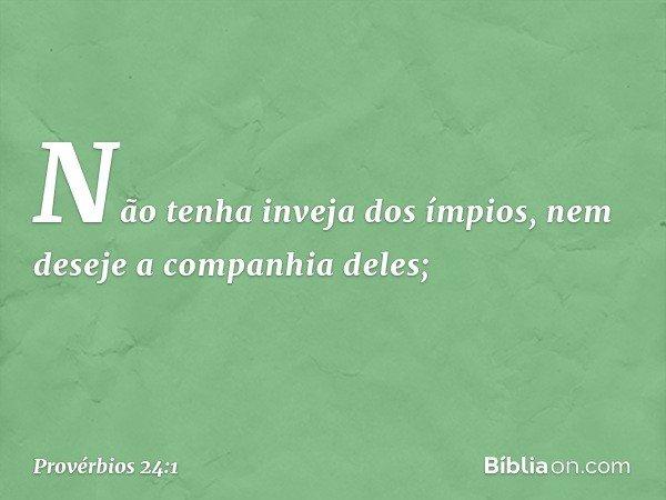 Não tenha inveja dos ímpios, nem deseje a companhia deles; -- Provérbios 24:1