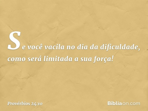 Se você vacila no dia da dificuldade, como será limitada a sua força! -- Provérbios 24:10