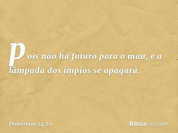 pois não há futuro para o mau, e a lâmpada dos ímpios se apagará. -- Provérbios 24:20
