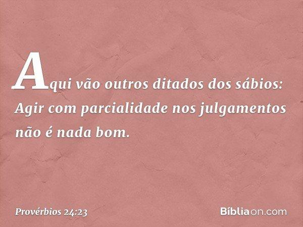 Aqui vão outros ditados dos sábios: Agir com parcialidade nos julgamentos não é nada bom. -- Provérbios 24:23