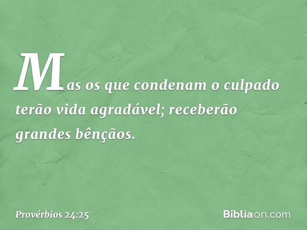 Mas os que condenam o culpado terão vida agradável; receberão grandes bênçãos. -- Provérbios 24:25