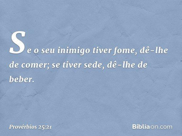 Se o seu inimigo tiver fome, dê-lhe de comer; se tiver sede, dê-lhe de beber. -- Provérbios 25:21
