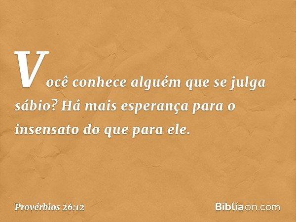 Você conhece alguém que se julga sábio? Há mais esperança para o insensato do que para ele. -- Provérbios 26:12