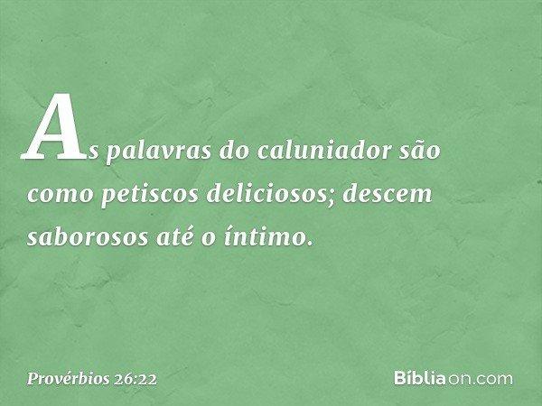 As palavras do caluniador são como petiscos deliciosos; descem saborosos até o íntimo. -- Provérbios 26:22