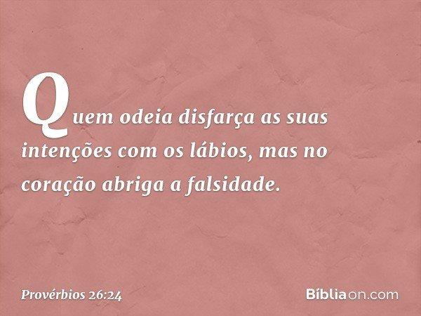 Quem odeia disfarça as suas intenções com os lábios, mas no coração abriga a falsidade. -- Provérbios 26:24