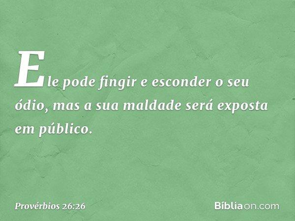 Ele pode fingir e esconder o seu ódio, mas a sua maldade será exposta em público. -- Provérbios 26:26