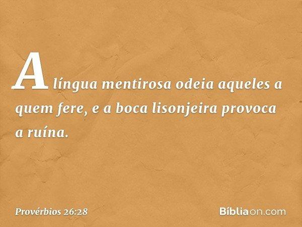 A língua mentirosa odeia aqueles a quem fere, e a boca lisonjeira provoca a ruína. -- Provérbios 26:28