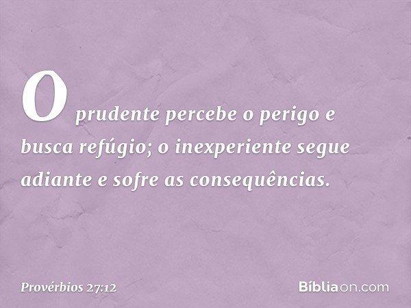 O prudente percebe o perigo e busca refúgio; o inexperiente segue adiante e sofre as consequências. -- Provérbios 27:12