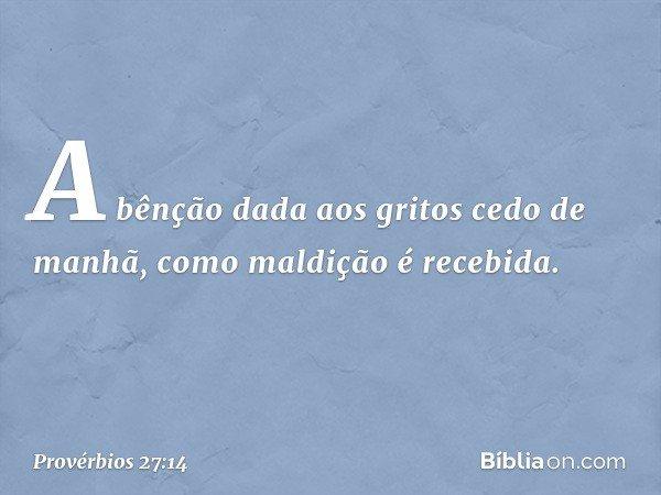 A bênção dada aos gritos cedo de manhã, como maldição é recebida. -- Provérbios 27:14