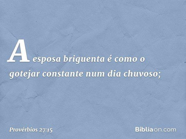 A esposa briguenta é como o gotejar constante num dia chuvoso; -- Provérbios 27:15