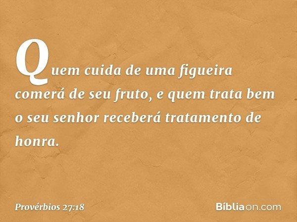 Quem cuida de uma figueira comerá de seu fruto, e quem trata bem o seu senhor receberá tratamento de honra. -- Provérbios 27:18