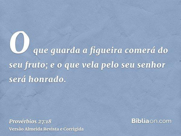 O que guarda a figueira comerá do seu fruto; e o que vela pelo seu senhor será honrado.