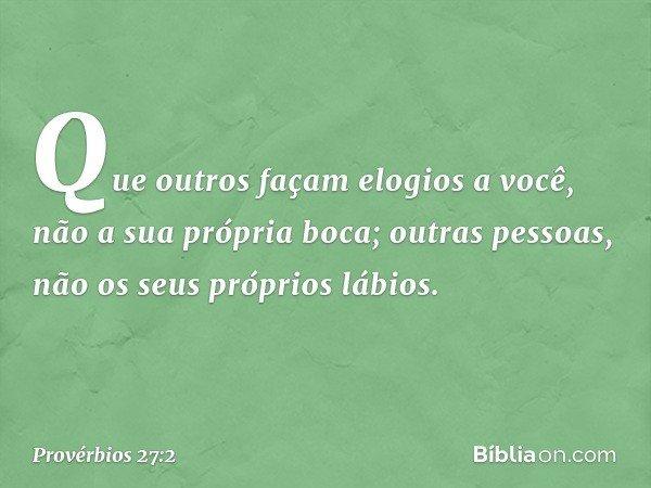 Que outros façam elogios a você, não a sua própria boca; outras pessoas, não os seus próprios lábios. -- Provérbios 27:2
