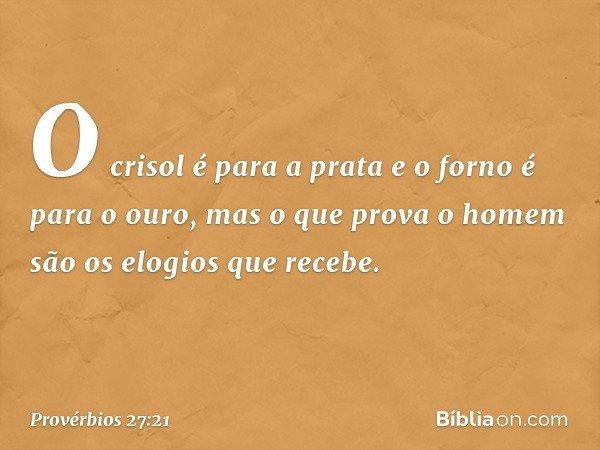 O crisol é para a prata e o forno é para o ouro, mas o que prova o homem são os elogios que recebe. -- Provérbios 27:21