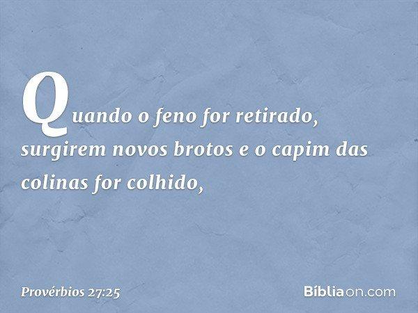 Quando o feno for retirado, surgirem novos brotos e o capim das colinas for colhido, -- Provérbios 27:25