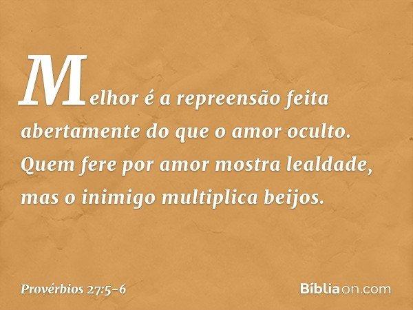 Melhor é a repreensão feita abertamente do que o amor oculto. Quem fere por amor mostra lealdade, mas o inimigo multiplica beijos. -- Provérbios 27:5-6